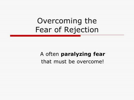 Overcoming the Fear of Rejection A often paralyzing fear that must be overcome!