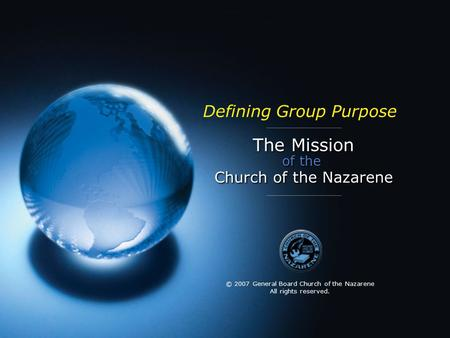 The Mission of the Church of the Nazarene Defining Group Purpose © 2007 General Board Church of the Nazarene All rights reserved.