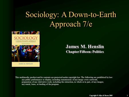 Chapter 15: Politics Copyright © Allyn & Bacon 20051 Sociology: A Down-to-Earth Approach 7/e James M. Henslin Chapter Fifteen: Politics James M. Henslin.
