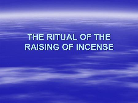 THE RITUAL OF THE RAISING OF INCENSE  The use of incense in the church is not a pagan ritual but a Biblical fact which represents the prayers and praises.