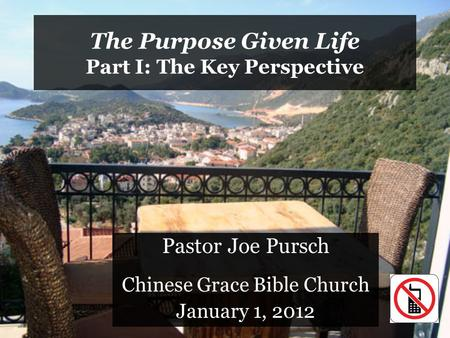 The Purpose Given Life Part I: The Key Perspective Pastor Joe Pursch Chinese Grace Bible Church January 1, 2012.