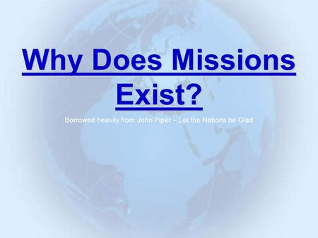 Why Does Missions Exist? Borrowed heavily from John Piper – Let the Nations be Glad.