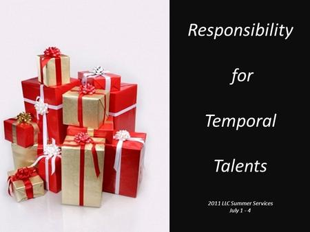 Responsibility for Temporal Talents 2011 LLC Summer Services July 1 - 4.