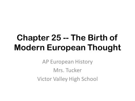Chapter 25 -- The Birth of Modern European Thought AP European History Mrs. Tucker Victor Valley High School.