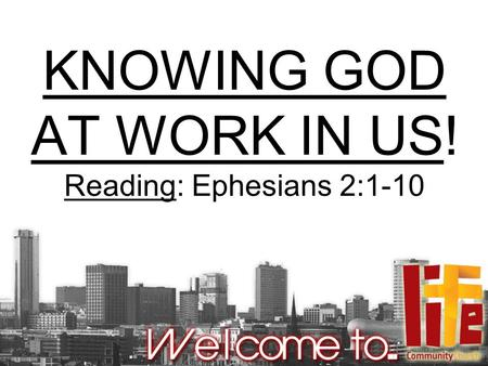 KNOWING GOD AT WORK IN US! Reading: Ephesians 2:1-10.