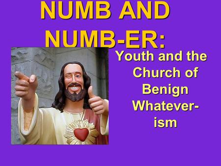 NUMB AND NUMB-ER: Youth and the Church of Benign Whatever- ism.