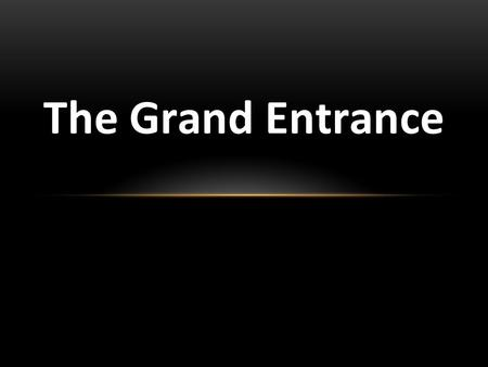 The Grand Entrance 1. THE GRAND ENTRANCE -Entering Jerusalem-Matt. 21:1-6 2.