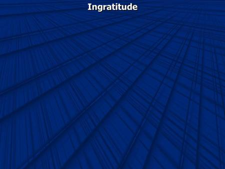 Ingratitude. Ingratitude- forgetfulness of or poor return for kindness received.
