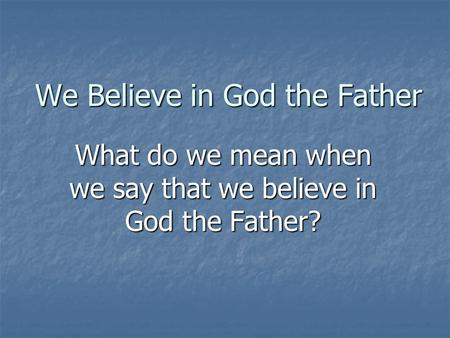 We Believe in God the Father What do we mean when we say that we believe in God the Father?