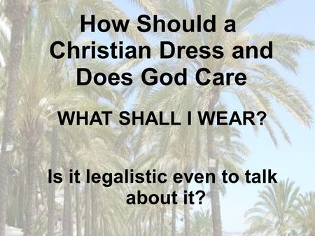 How Should a Christian Dress and Does God Care Is it legalistic even to talk about it? WHAT SHALL I WEAR?