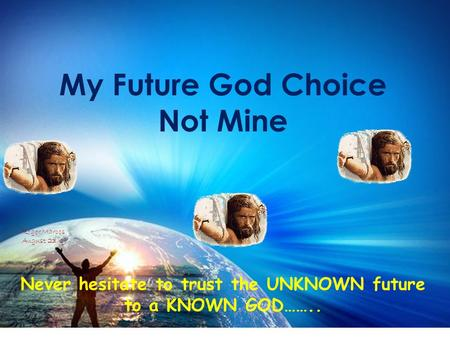 My Future God Choice Not Mine Never hesitate to trust the UNKNOWN future to a KNOWN GOD…….. Roger Marcos August 23/09.