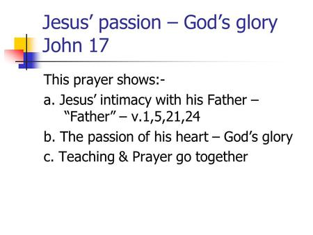 "Jesus' passion – God's glory John 17 This prayer shows:- a. Jesus' intimacy with his Father – ""Father"" – v.1,5,21,24 b. The passion of his heart – God's."