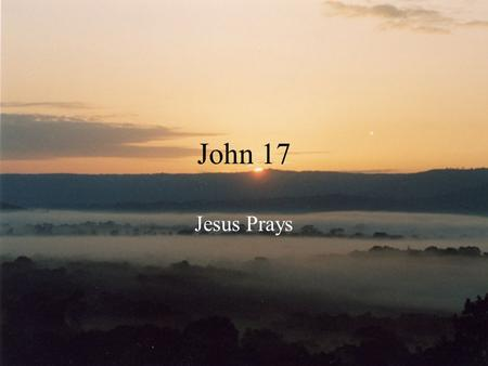 "John 17 Jesus Prays. John 17 Jesus Prays John 11:41-42 –""Father I thank you that you always hear me…"" Some other examples: –Luke 5:16 –Matthew 14:23 –Mark."