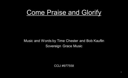 Come Praise and Glorify Music and Words by Time Chester and Bob Kauflin Sovereign Grace Music CCLI #977558 1.