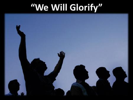 """We Will Glorify"". Verse 1: ""We Will Glorify"" We will glorify the King of kings We will glorify the Lamb We will glorify the Lord of lords Who is the."