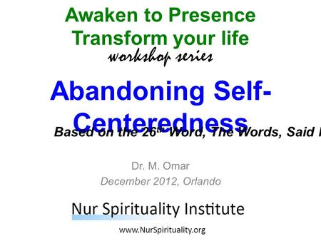 Abandoning Self- Centeredness Awaken to Presence Transform your life workshop series www.NurSpirituality.org Dr. M. Omar December 2012, Orlando Based on.