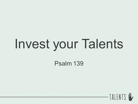 Invest your Talents Psalm 139. Truths about Talent 1.You have talent! ① Natural abilities.