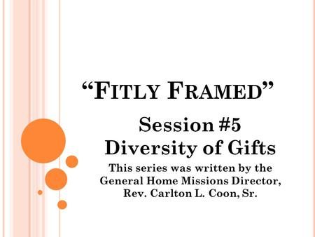 """F ITLY F RAMED "" Session #5 Diversity of Gifts This series was written by the General Home Missions Director, Rev. Carlton L. Coon, Sr."