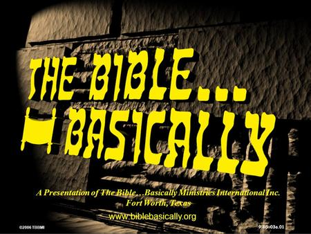 © 2006 TBBMI 9.65.03a. A Presentation of The Bible…Basically Ministries International Inc. Fort Worth, Texas www.biblebasically.org 01 ©2006 TBBMI 9.65.03a.
