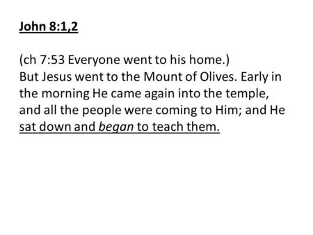 John 8:1,2 (ch 7:53 Everyone went to his home.) But Jesus went to the Mount of Olives. Early in the morning He came again into the temple, and all the.