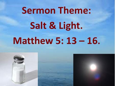 "Sermon Theme: Salt & Light. Matthew 5: 13 – 16.. Matthew 5: 13 – 16. 13 ""You are the salt of the earth. But if the salt loses its saltiness, how can it."