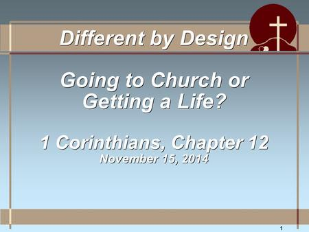 1 Different by Design Going to Church or Getting a Life? 1 Corinthians, Chapter 12 November 15, 2014.