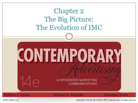 Chapter 2 The Big Picture: The Evolution of IMC William F. Arens Michael F. Weigold Christian Arens McGraw-Hill/IrwinCopyright © 2013 by The McGraw-Hill.