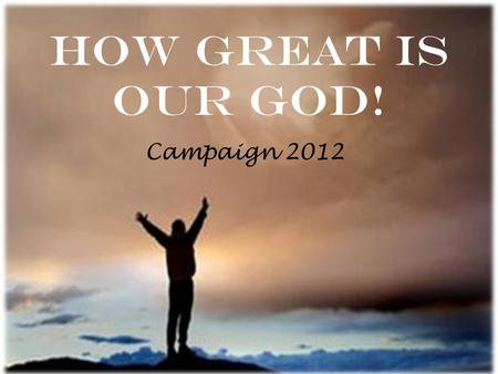 How Great Is Our God! Campaign 2012. Vision for SFC: LG 3 L G3G3 = Love = Grow Go Glorify.