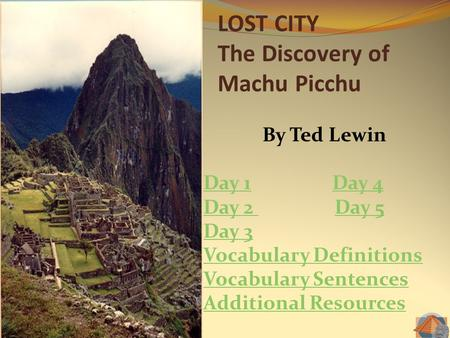 LOST CITY The Discovery of Machu Picchu By Ted Lewin Day 1Day 1 Day 4Day 4 Day 2 Day 2 Day 5Day 5 Day 3 Vocabulary Definitions Vocabulary Sentences Additional.