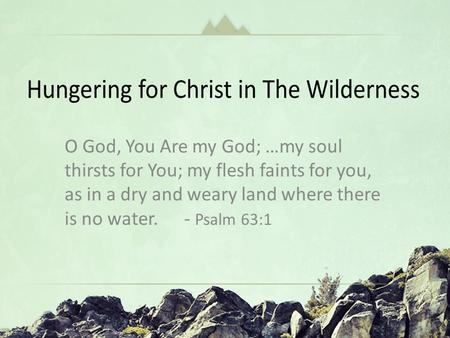 "Hungering for Christ in The Wilderness ""Oh God You Are my God … In a Dry and Weary Land"" Psalm 63 O God, You Are my God; …my soul thirsts for You; my flesh."