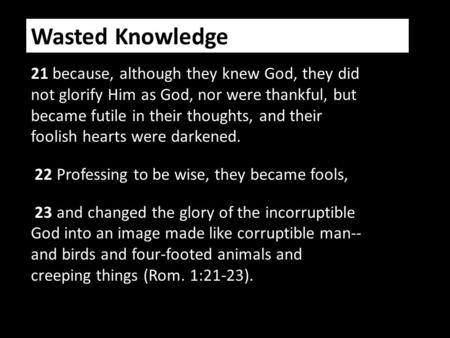 Wasted Knowledge 21 because, although they knew God, they did not glorify Him as God, nor were thankful, but became futile in their thoughts, and their.