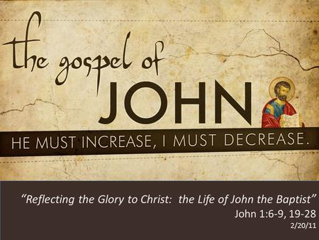 "HE MUST INCREASE, I MUST DECREASE "" Reflecting the Glory to Christ: the Life of John the Baptist "" John 1:6-9, 19-28 2/20/11."