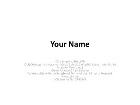 Your Name CCLI Song No. 4611679 © 2006 Integrity's Hosanna! Music | Vertical Worship Songs | (Admin. by Integrity Music, Inc.) Glenn Packiam | Paul Baloche.