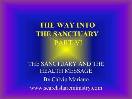 THE WAY INTO THE SANCTUARY PART VI THE SANCTUARY AND THE HEALTH MESSAGE By Calvin Mariano www.searchshareministry.com.