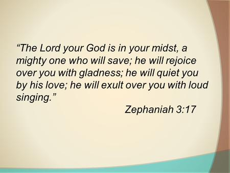 """The Lord your God is in your midst, a mighty one who will save; he will rejoice over you with gladness; he will quiet you by his love; he will exult over."