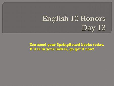 You need your SpringBoard books today. If it is in your locker, go get it now!
