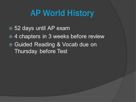  52 days until AP exam  4 chapters in 3 weeks before review  Guided Reading & Vocab due on Thursday before Test AP World History.