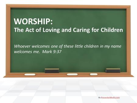 WORSHIP: The Act of Loving and Caring for Children Whoever welcomes one of these little children in my name welcomes me. Mark 9:37 By PresenterMedia.comPresenterMedia.com.