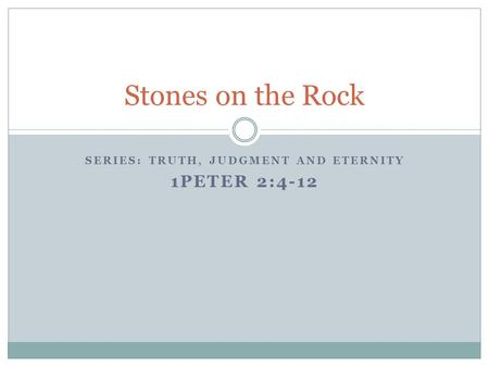 SERIES: TRUTH, JUDGMENT AND ETERNITY 1PETER 2:4-12 Stones on the Rock.