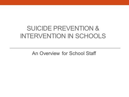SUICIDE PREVENTION & INTERVENTION IN SCHOOLS An Overview for School Staff.