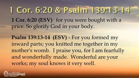 1 Cor. 6:20 (ESV) - for you were bought with a price. So glorify God in your body. Psalm 139:13-14 (ESV) - For you formed my inward parts; you knitted.