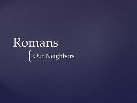{ Romans Our Neighbors. Build one another up for the purpose of unity.