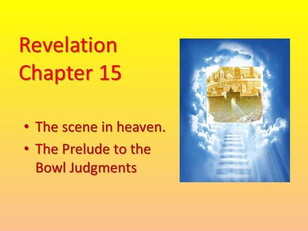 Revelation Chapter 15 The scene in heaven. The scene in heaven. The Prelude to the Bowl Judgments The Prelude to the Bowl Judgments.