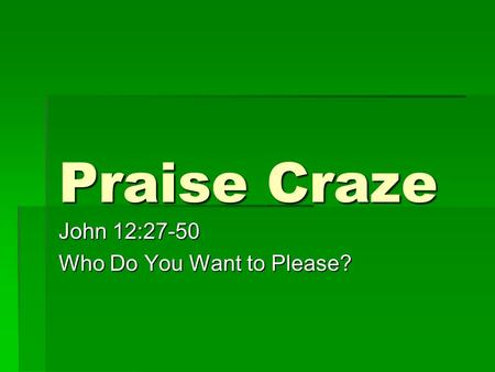 Praise Craze John 12:27-50 Who Do You Want to Please?