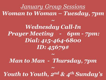 January Group Sessions Woman to Woman – Tuesday, 7pm ~ Wednesday Call-In Prayer Meeting - 6pm - 7pm: Dial: 415-464-6800 ID: 45679# ~ Man to Man - Thursday,
