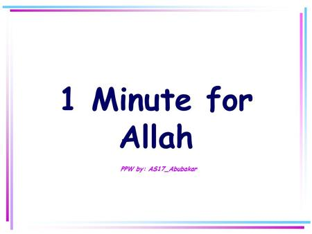 1 Minute for Allah P PW by: AS17_Abubakar Step 1 Say with your heart and tongue: *SUBHANA'LLAH *ALHAMDULI'LLAH *LA I LAHA ILLA'LLAH *ALLAHU AKBAR *ASTAGHFIRU'LLAH.