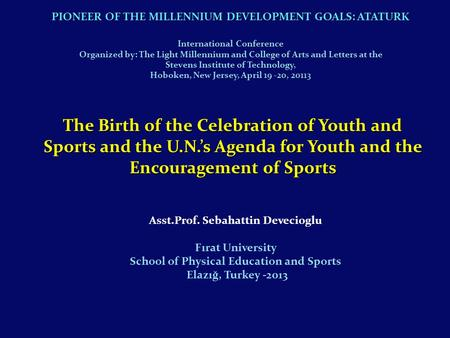 Asst.Prof. Sebahattin Devecioglu Fırat University School of Physical Education and Sports Elazığ, Turkey -2013 The Birth of the Celebration of Youth and.