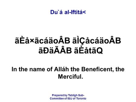 Prepared by Tablígh Sub- Committee of ISIJ of Toronto Du`á al-Iftitá< ãÈå×ãcáäoÂB ãÌÇåcáäoÂB ãÐäÃÂB ãÈåtãQ In the name of Alláh the Beneficent, the Merciful.