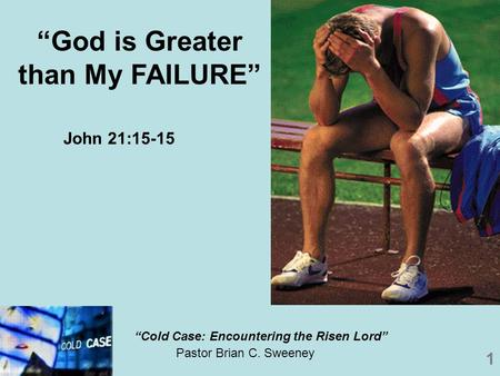 "1 Pastor Brian C. Sweeney ""God is Greater than My FAILURE"" ""Cold Case: Encountering the Risen Lord"" John 21:15-15."