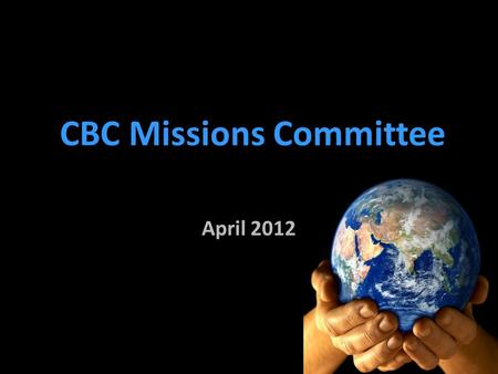 CBC Missions Committee April 2012. What is really important about Missions? oA ministry that is grounded in God's word oA ministry that has plans for.